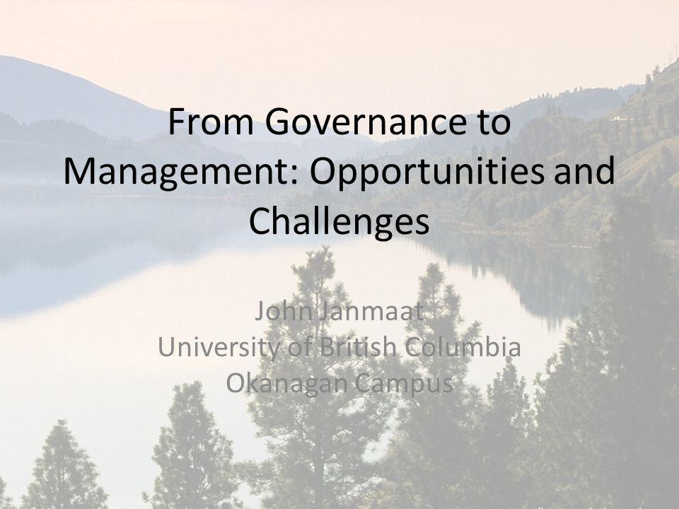 From Governance to Management: Opportunities and Challenges John Janmaat University of British Columbia Okanagan Campus
