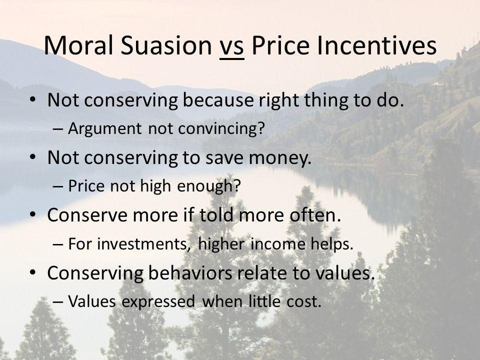 Moral Suasion vs Price Incentives Not conserving because right thing to do. – Argument not convincing? Not conserving to save money. – Price not high