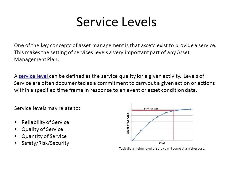 Service Levels One of the key concepts of asset management is that assets exist to provide a service.