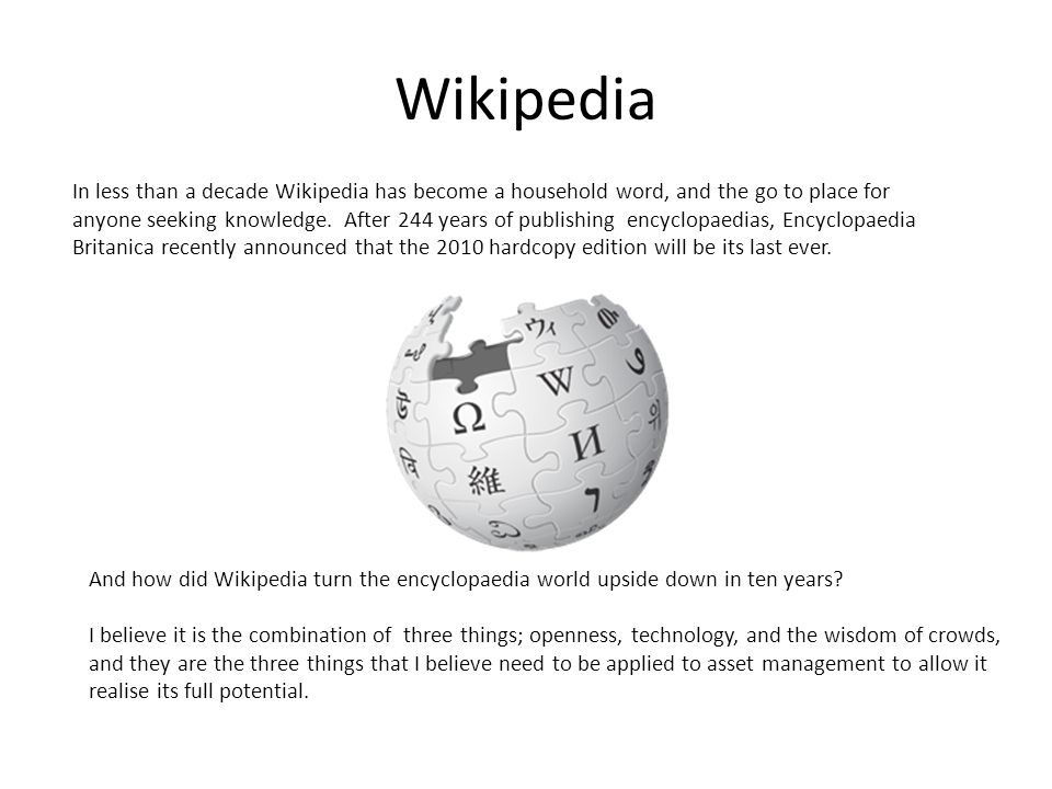 Wikipedia In less than a decade Wikipedia has become a household word, and the go to place for anyone seeking knowledge.