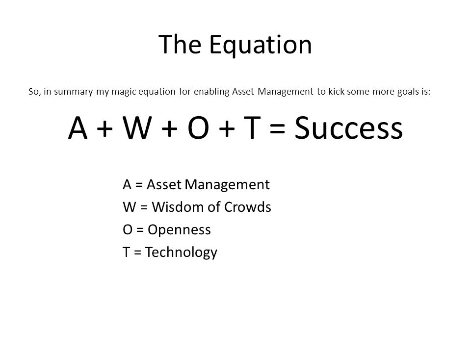 The Equation So, in summary my magic equation for enabling Asset Management to kick some more goals is: A + W + O + T = Success A = Asset Management W = Wisdom of Crowds O = Openness T = Technology