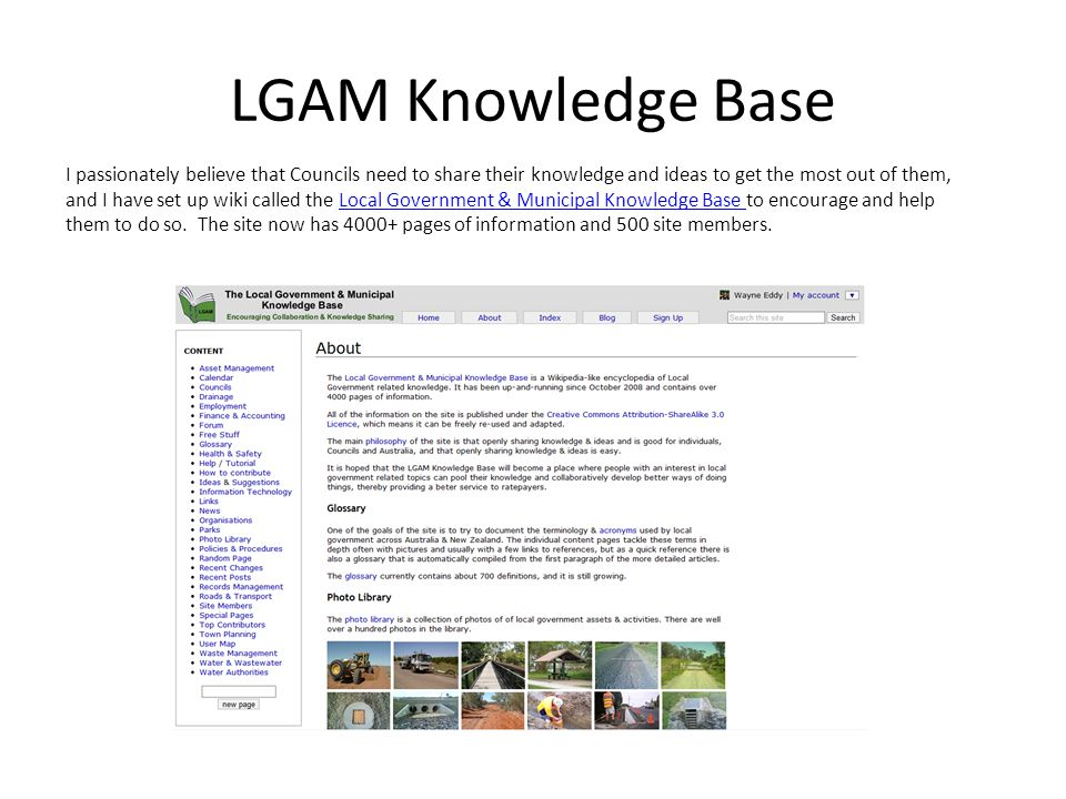 LGAM Knowledge Base I passionately believe that Councils need to share their knowledge and ideas to get the most out of them, and I have set up wiki called the Local Government & Municipal Knowledge Base to encourage and help them to do so.