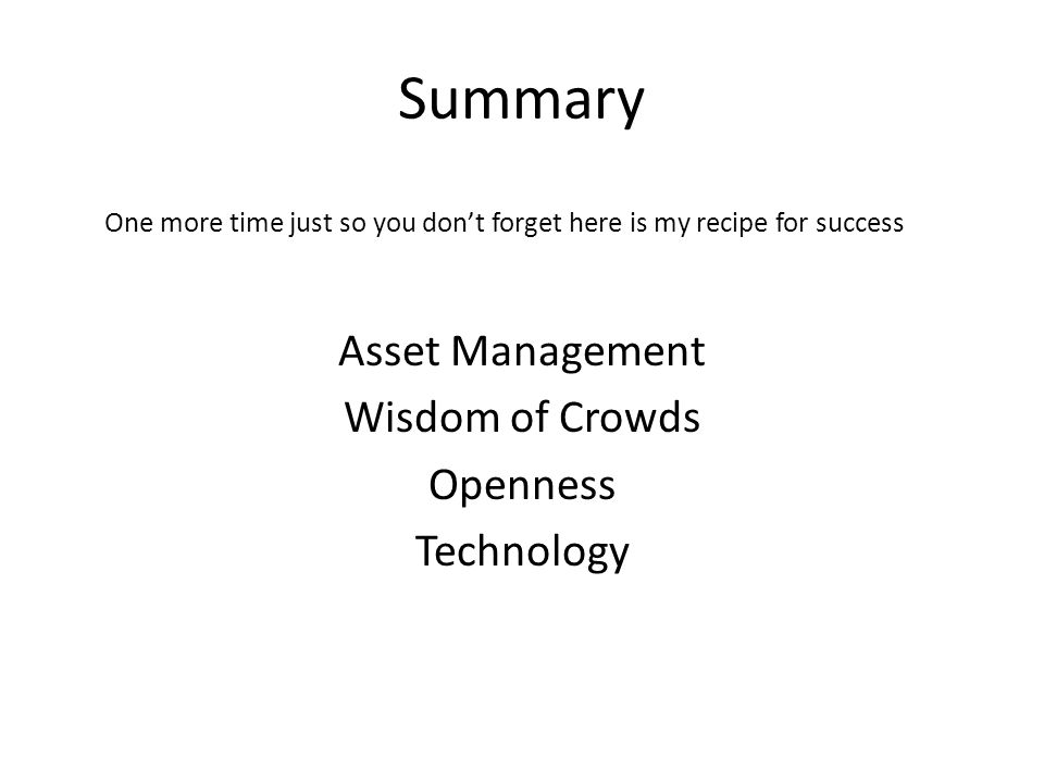 Summary One more time just so you dont forget here is my recipe for success Asset Management Wisdom of Crowds Openness Technology