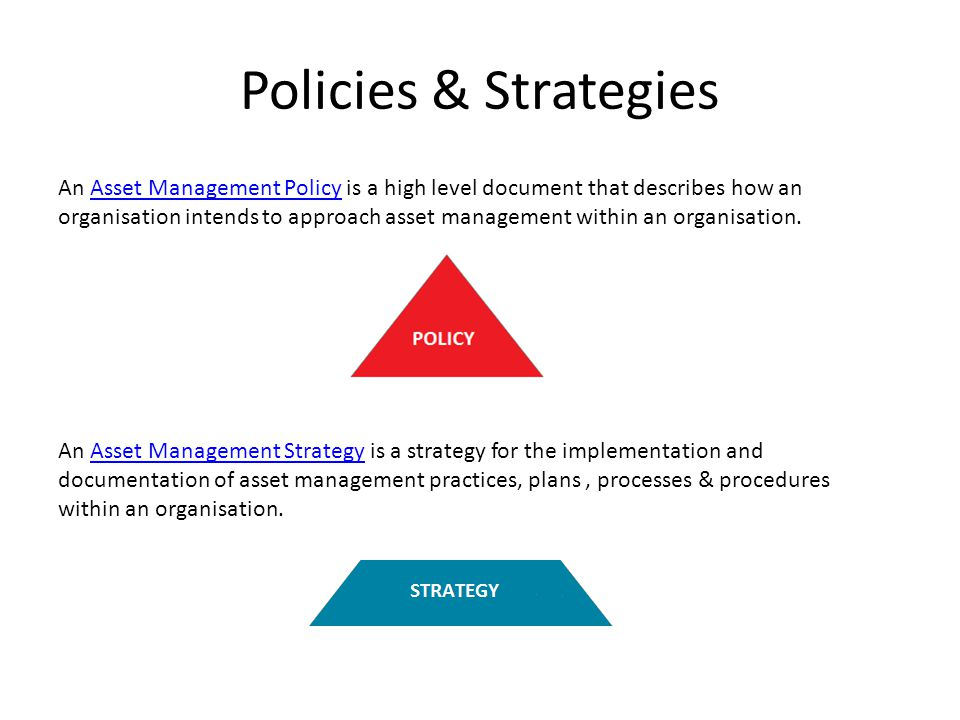 Policies & Strategies An Asset Management Policy is a high level document that describes how an organisation intends to approach asset management within an organisation.Asset Management Policy An Asset Management Strategy is a strategy for the implementation and documentation of asset management practices, plans, processes & procedures within an organisation.Asset Management Strategy