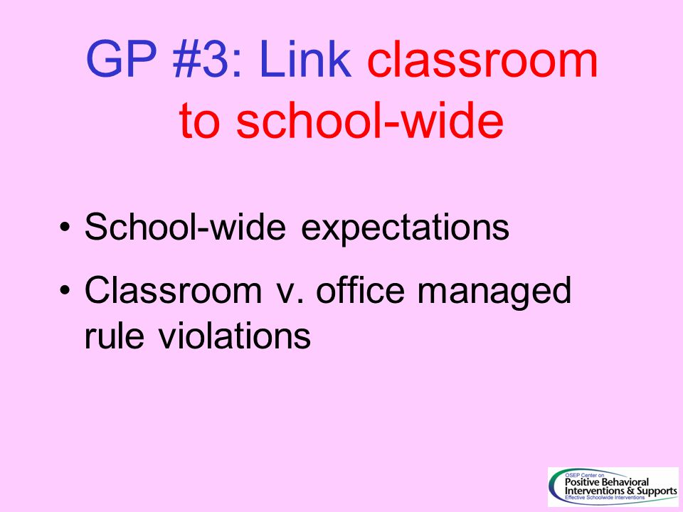 GP #3: Link classroom to school-wide School-wide expectations Classroom v. office managed rule violations