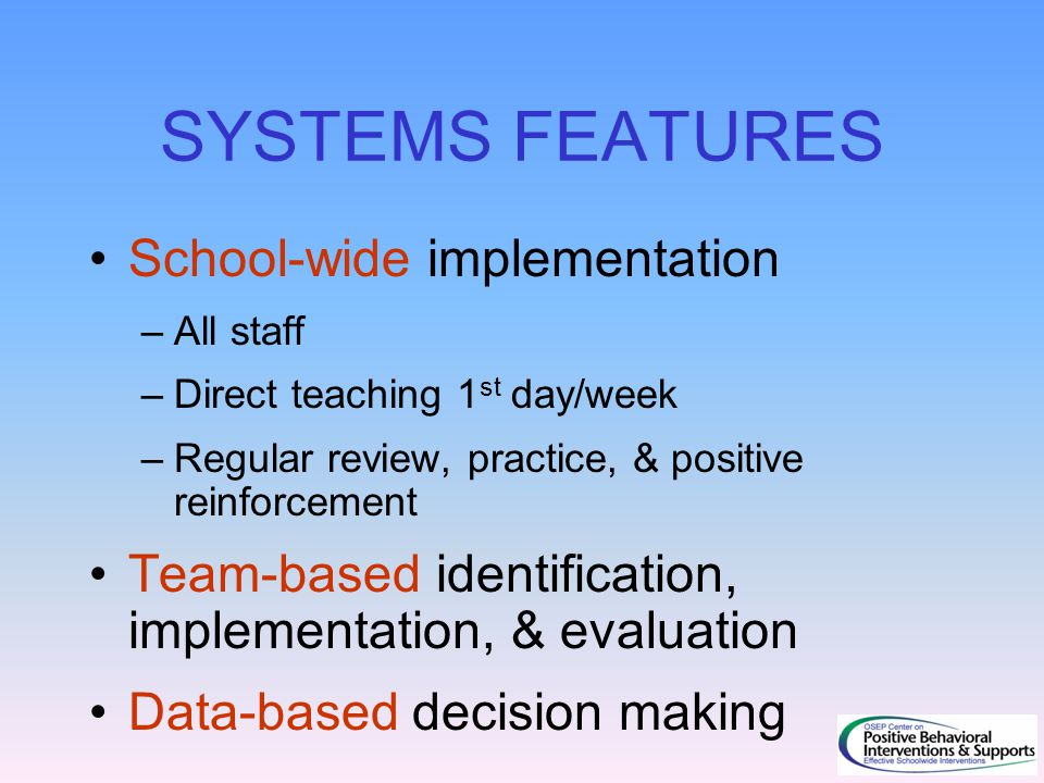 SYSTEMS FEATURES School-wide implementation –All staff –Direct teaching 1 st day/week –Regular review, practice, & positive reinforcement Team-based i