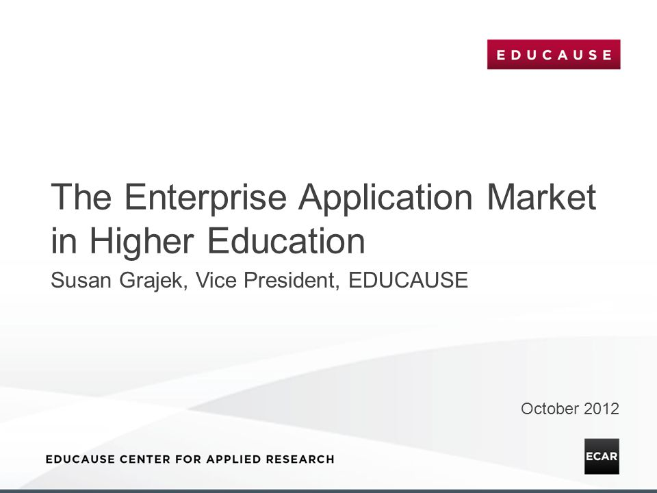 The Enterprise Application Market in Higher Education October 2012 Susan Grajek, Vice President, EDUCAUSE