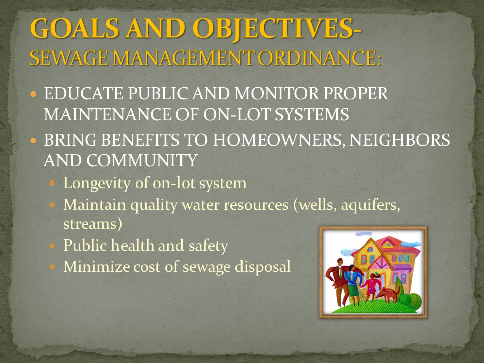 EDUCATE PUBLIC AND MONITOR PROPER MAINTENANCE OF ON-LOT SYSTEMS BRING BENEFITS TO HOMEOWNERS, NEIGHBORS AND COMMUNITY Longevity of on-lot system Maintain quality water resources (wells, aquifers, streams) Public health and safety Minimize cost of sewage disposal