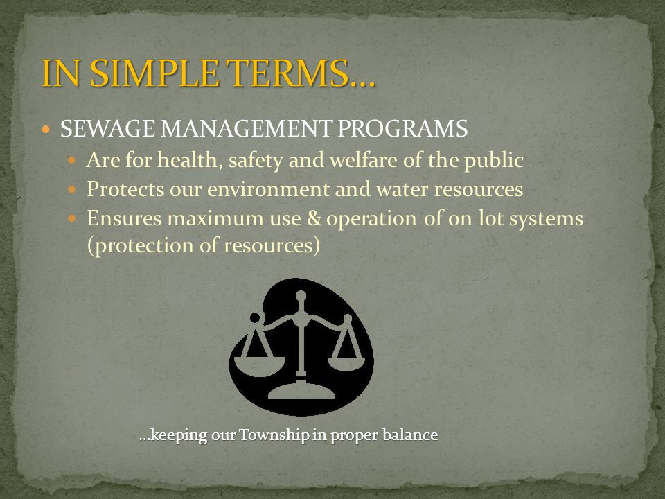 SEWAGE MANAGEMENT PROGRAMS Are for health, safety and welfare of the public Protects our environment and water resources Ensures maximum use & operation of on lot systems (protection of resources) …keeping our Township in proper balance