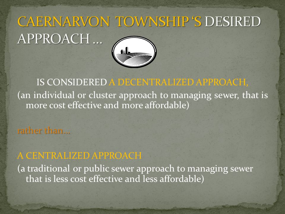 IS CONSIDERED A DECENTRALIZED APPROACH, (an individual or cluster approach to managing sewer, that is more cost effective and more affordable) rather than… A CENTRALIZED APPROACH (a traditional or public sewer approach to managing sewer that is less cost effective and less affordable)