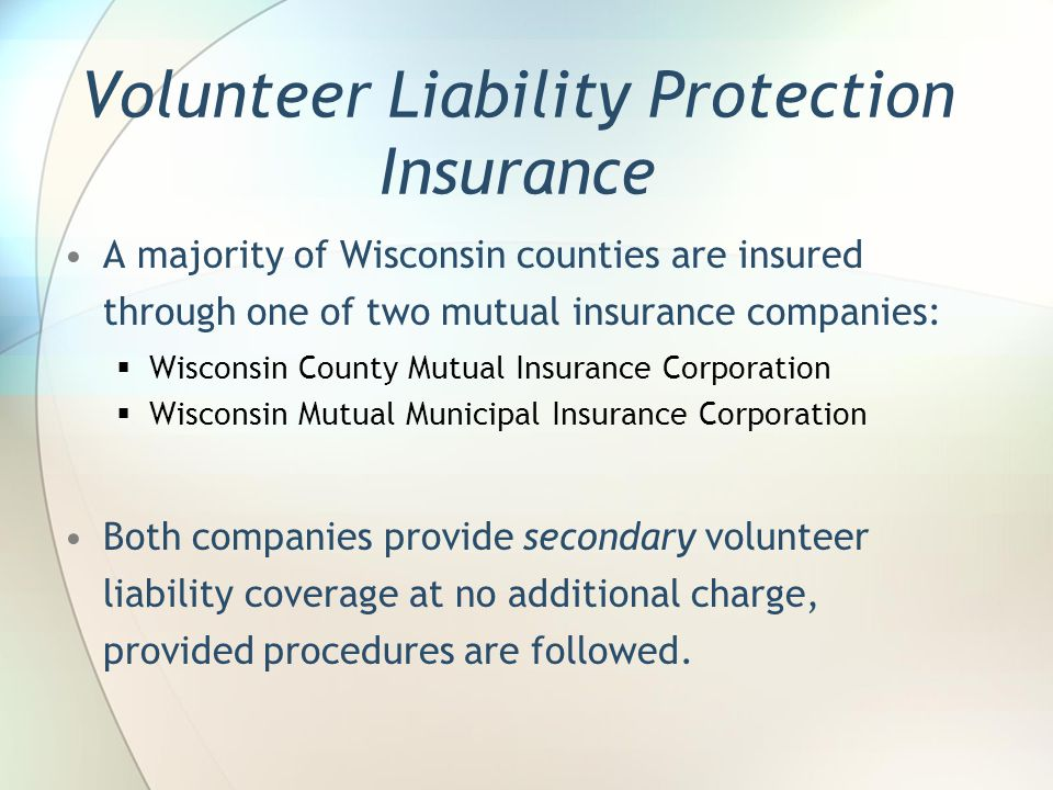 Volunteer Liability Protection Insurance A majority of Wisconsin counties are insured through one of two mutual insurance companies: Wisconsin County Mutual Insurance Corporation Wisconsin Mutual Municipal Insurance Corporation Both companies provide secondary volunteer liability coverage at no additional charge, provided procedures are followed.