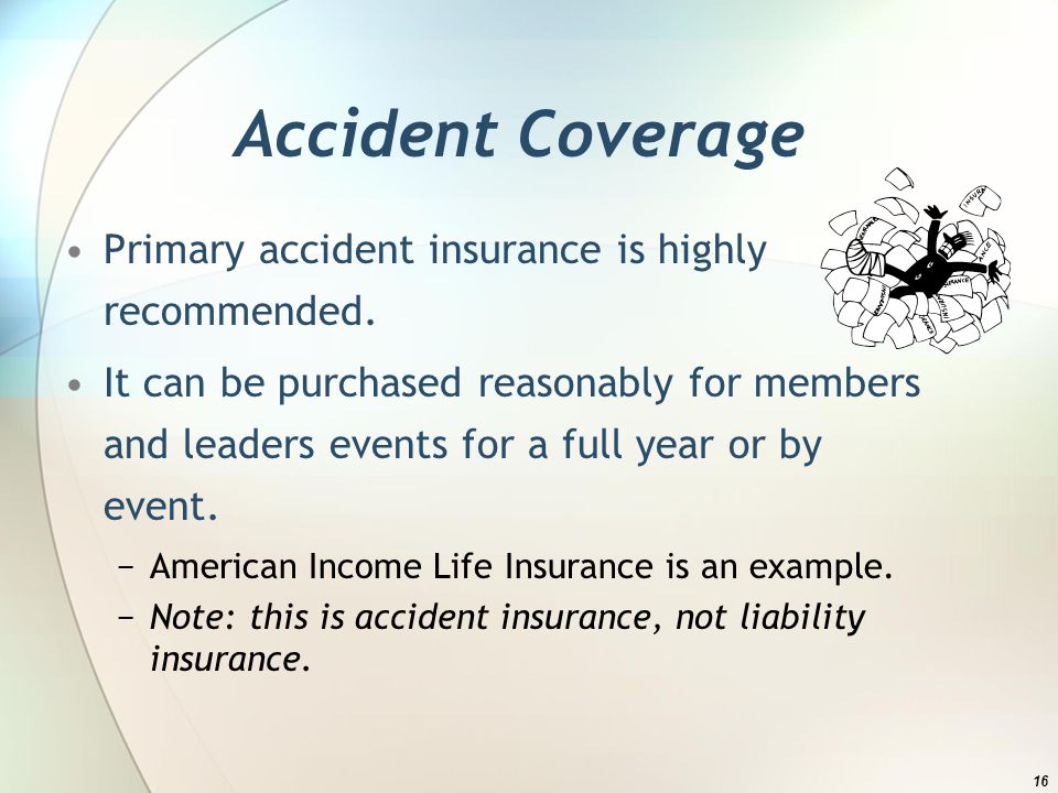 Accident Coverage Primary accident insurance is highly recommended.