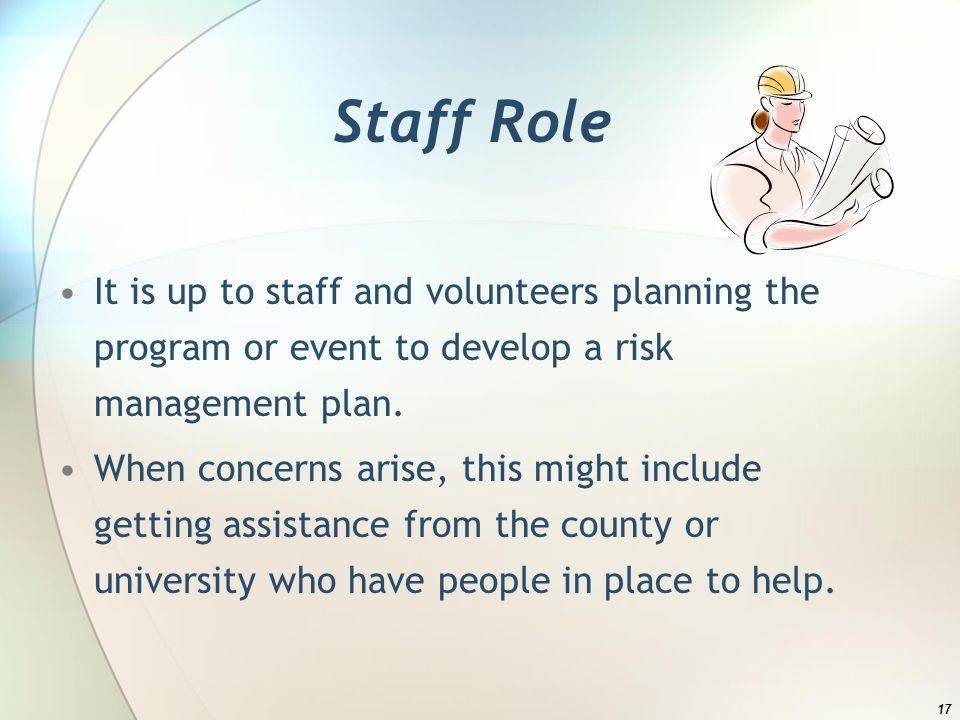 Staff Role It is up to staff and volunteers planning the program or event to develop a risk management plan.
