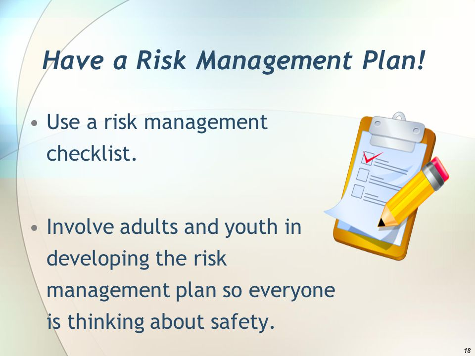 Have a Risk Management Plan. Use a risk management checklist.