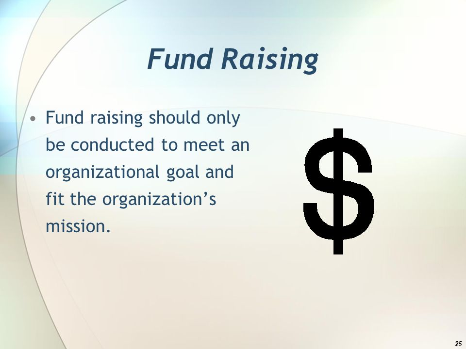 Fund Raising Fund raising should only be conducted to meet an organizational goal and fit the organizations mission.