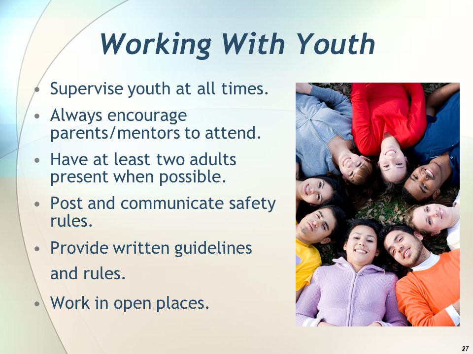 Working With Youth Supervise youth at all times. Always encourage parents/mentors to attend.