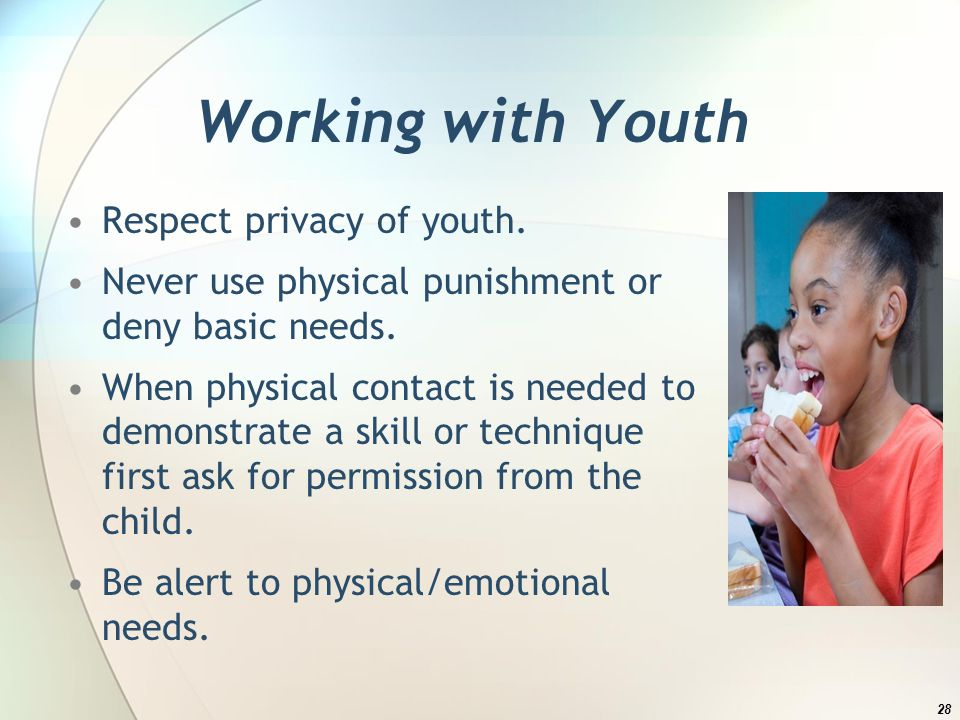 Working with Youth Respect privacy of youth. Never use physical punishment or deny basic needs.