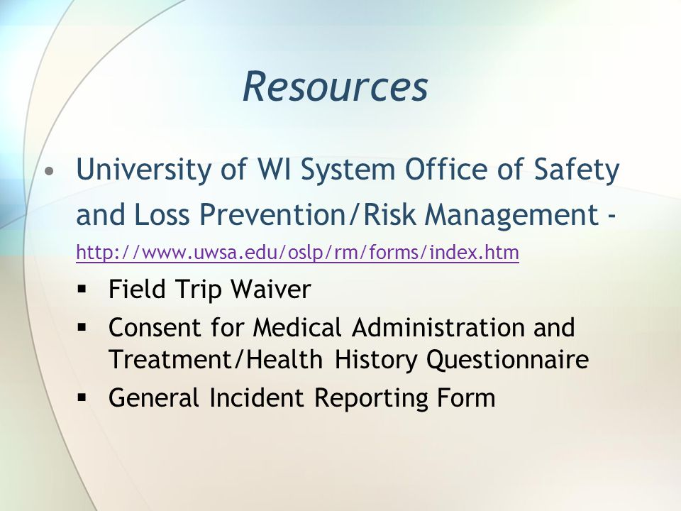 Resources University of WI System Office of Safety and Loss Prevention/Risk Management Field Trip Waiver Consent for Medical Administration and Treatment/Health History Questionnaire General Incident Reporting Form
