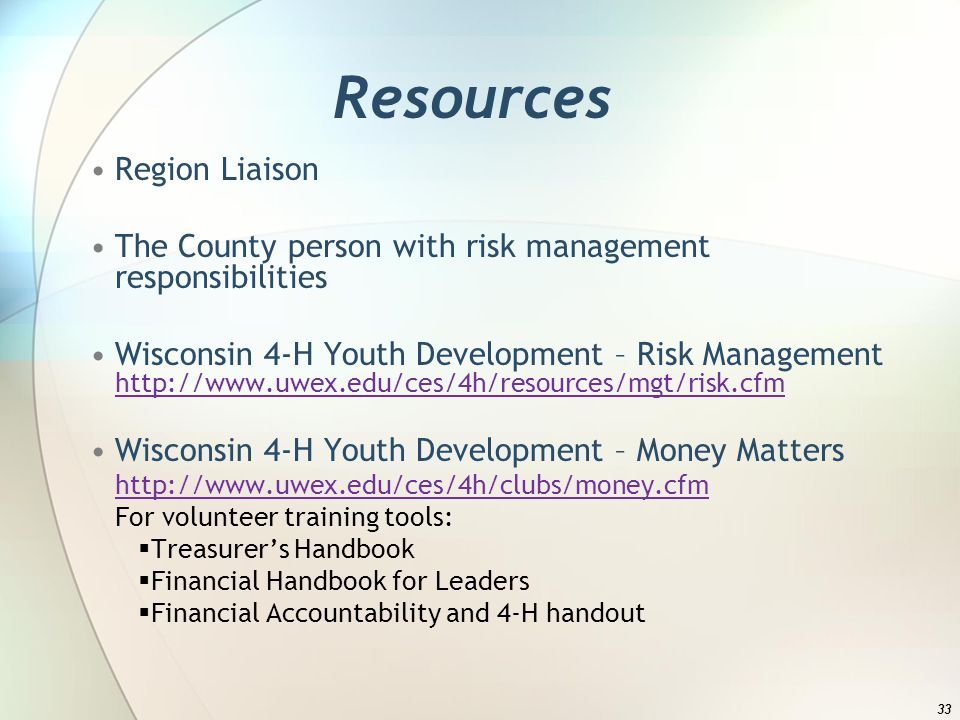 Resources Region Liaison The County person with risk management responsibilities Wisconsin 4-H Youth Development – Risk Management     Wisconsin 4-H Youth Development – Money Matters   For volunteer training tools: Treasurers Handbook Financial Handbook for Leaders Financial Accountability and 4-H handout 33