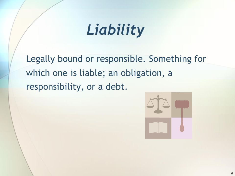 Liability Legally bound or responsible.