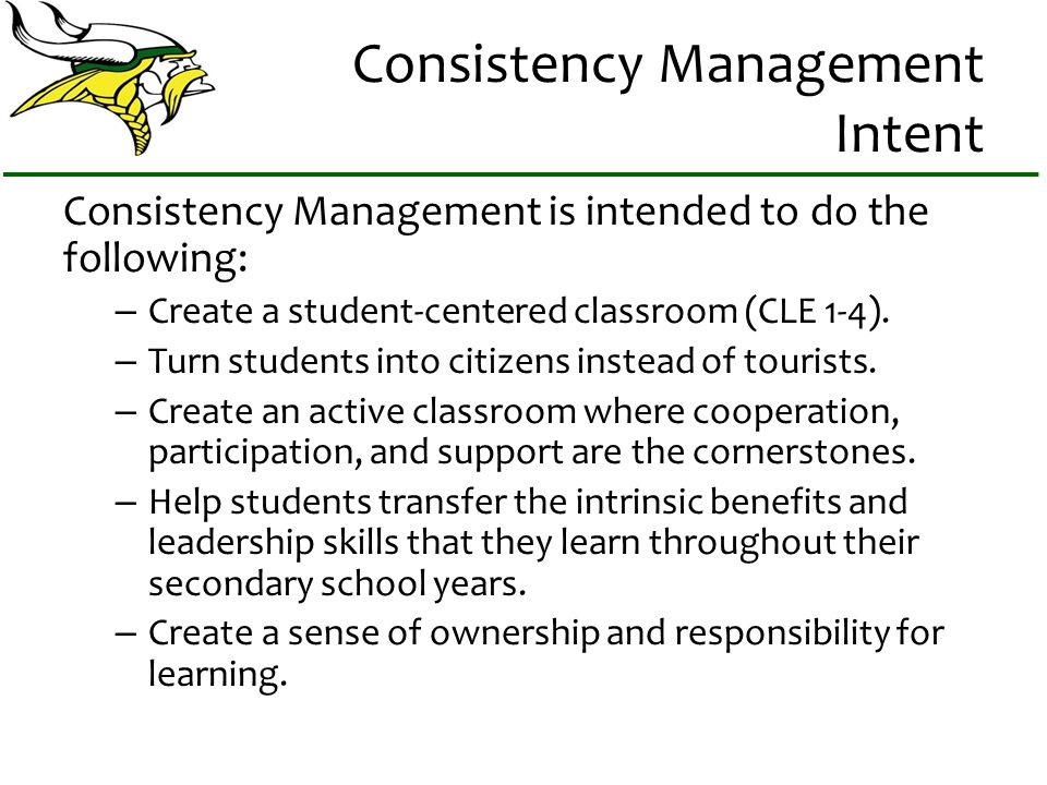 Consistency Management Intent Consistency Management is intended to do the following: – Create a student-centered classroom (CLE 1-4). – Turn students