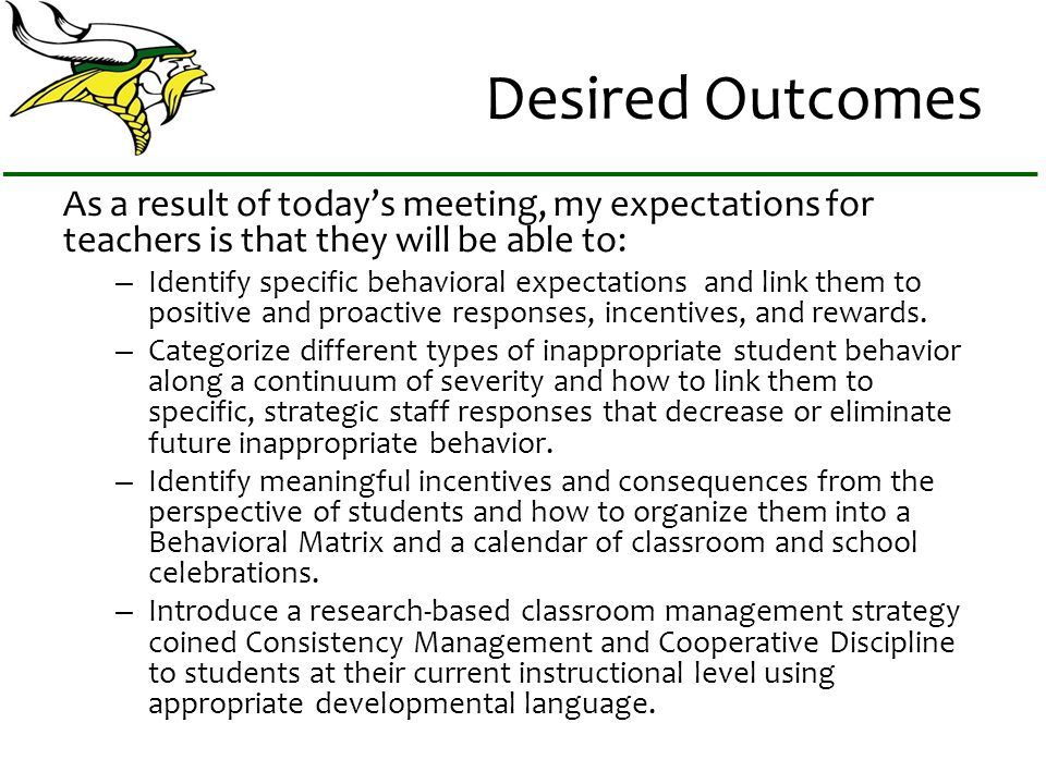 Desired Outcomes As a result of todays meeting, my expectations for teachers is that they will be able to: – Identify specific behavioral expectations and link them to positive and proactive responses, incentives, and rewards.