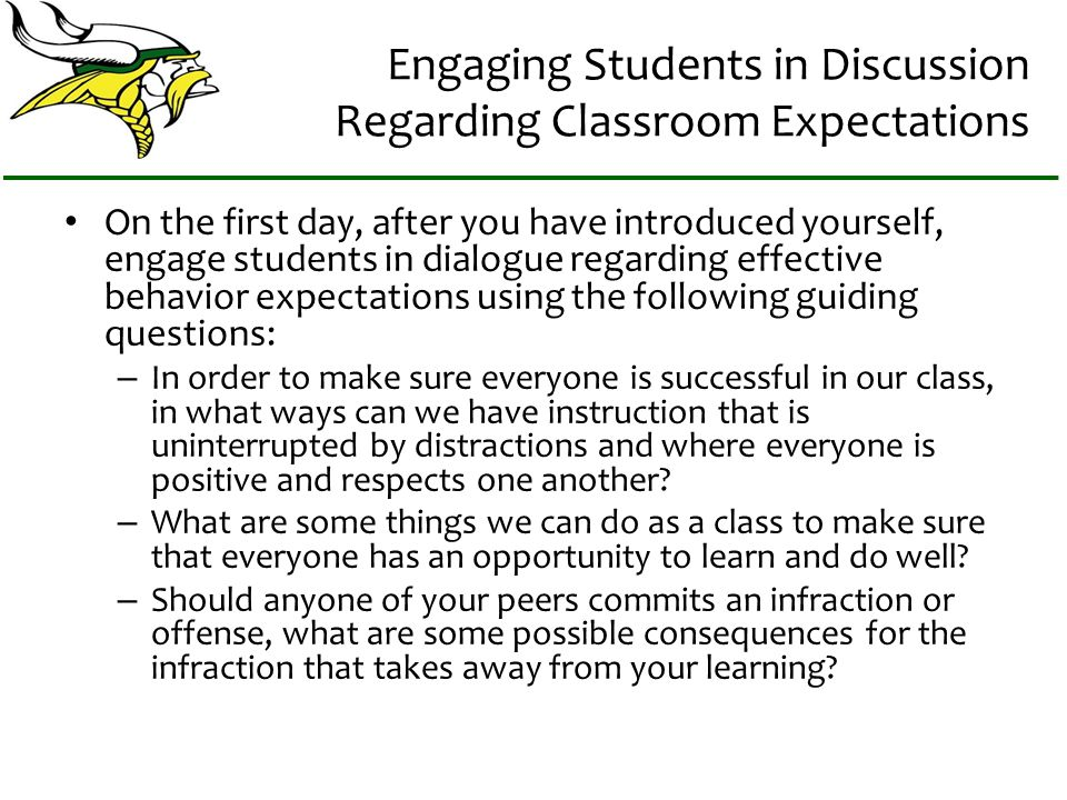 Engaging Students in Discussion Regarding Classroom Expectations On the first day, after you have introduced yourself, engage students in dialogue regarding effective behavior expectations using the following guiding questions: – In order to make sure everyone is successful in our class, in what ways can we have instruction that is uninterrupted by distractions and where everyone is positive and respects one another.
