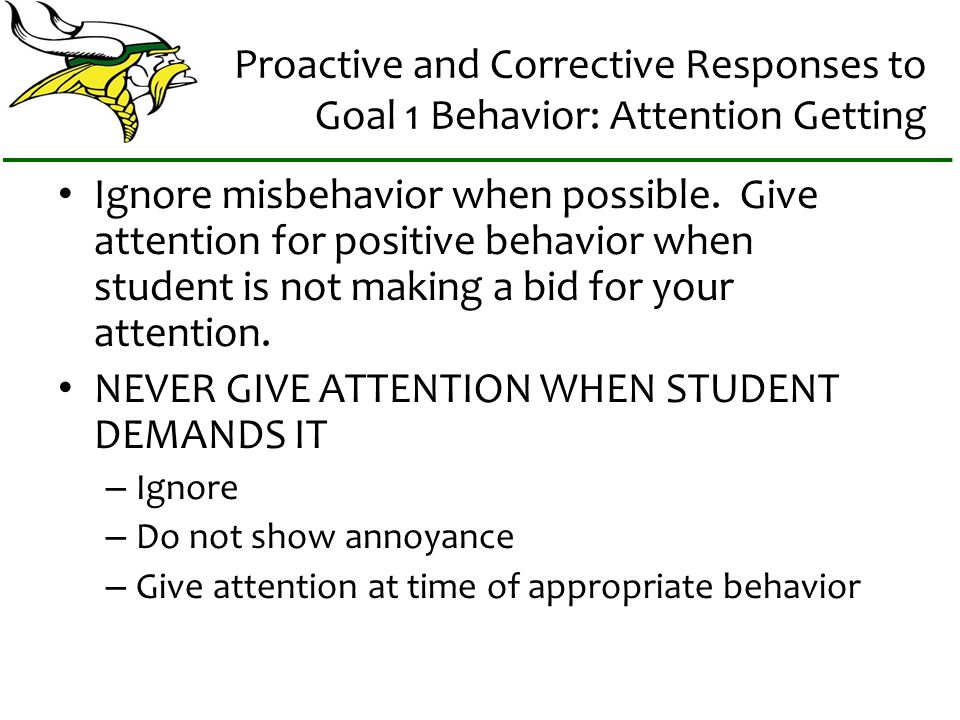 Proactive and Corrective Responses to Goal 1 Behavior: Attention Getting Ignore misbehavior when possible.