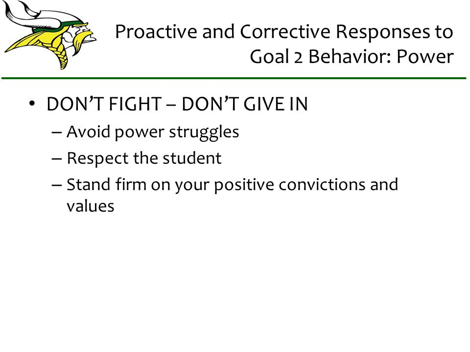 Proactive and Corrective Responses to Goal 2 Behavior: Power DONT FIGHT – DONT GIVE IN – Avoid power struggles – Respect the student – Stand firm on y