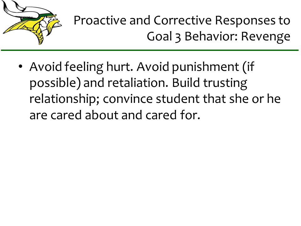Proactive and Corrective Responses to Goal 3 Behavior: Revenge Avoid feeling hurt.