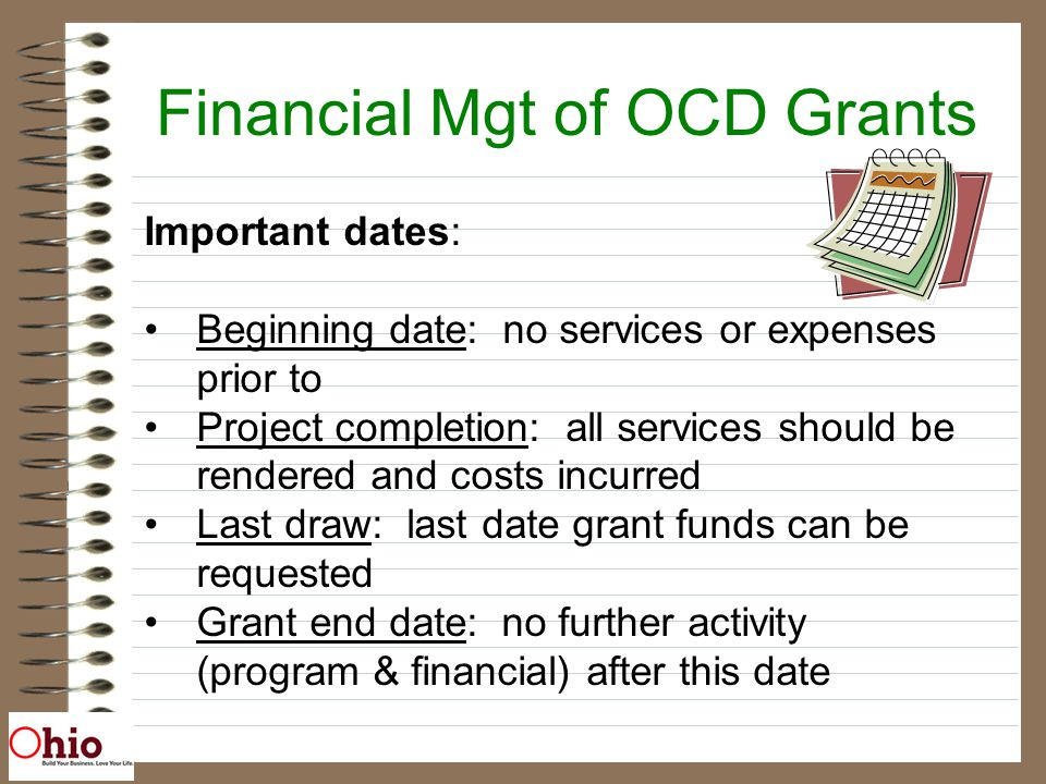 Financial Mgt of OCD Grants Important dates: Beginning date: no services or expenses prior to Project completion: all services should be rendered and costs incurred Last draw: last date grant funds can be requested Grant end date: no further activity (program & financial) after this date