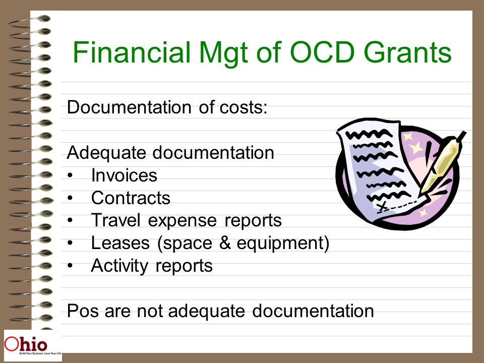Financial Mgt of OCD Grants Documentation of costs: Adequate documentation Invoices Contracts Travel expense reports Leases (space & equipment) Activity reports Pos are not adequate documentation