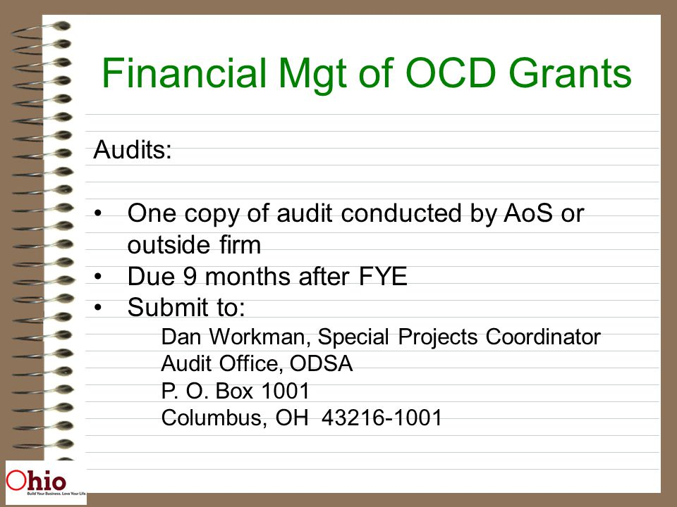 Financial Mgt of OCD Grants Audits: One copy of audit conducted by AoS or outside firm Due 9 months after FYE Submit to: Dan Workman, Special Projects Coordinator Audit Office, ODSA P.