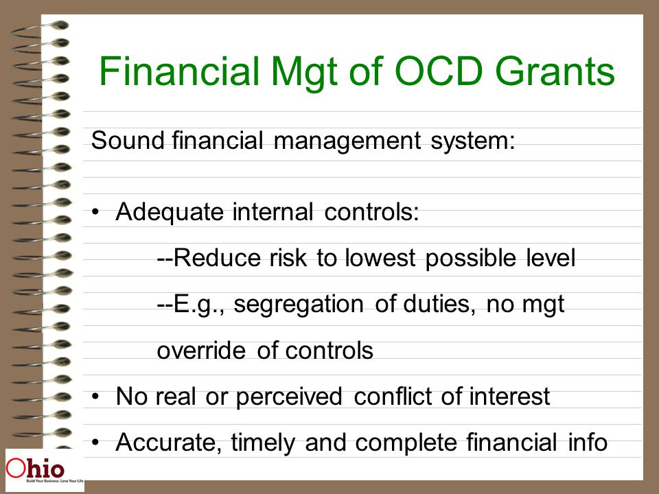 Financial Mgt of OCD Grants Sound financial management system: Adequate internal controls: --Reduce risk to lowest possible level --E.g., segregation of duties, no mgt override of controls No real or perceived conflict of interest Accurate, timely and complete financial info
