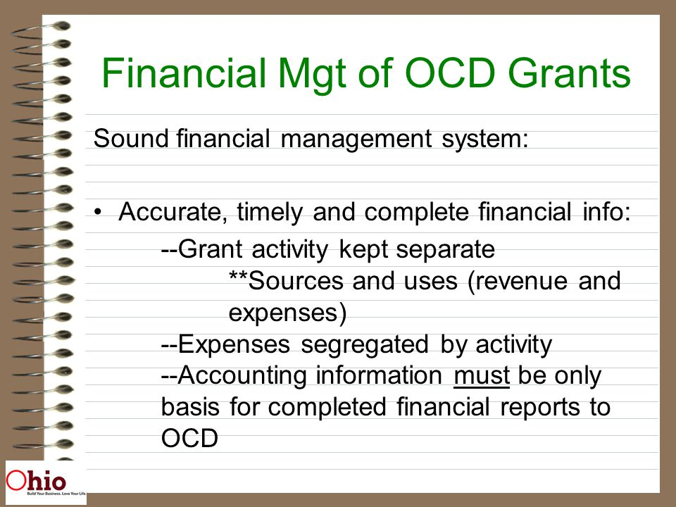 Financial Mgt of OCD Grants Sound financial management system: Accurate, timely and complete financial info: --Grant activity kept separate **Sources and uses (revenue and expenses) --Expenses segregated by activity --Accounting information must be only basis for completed financial reports to OCD