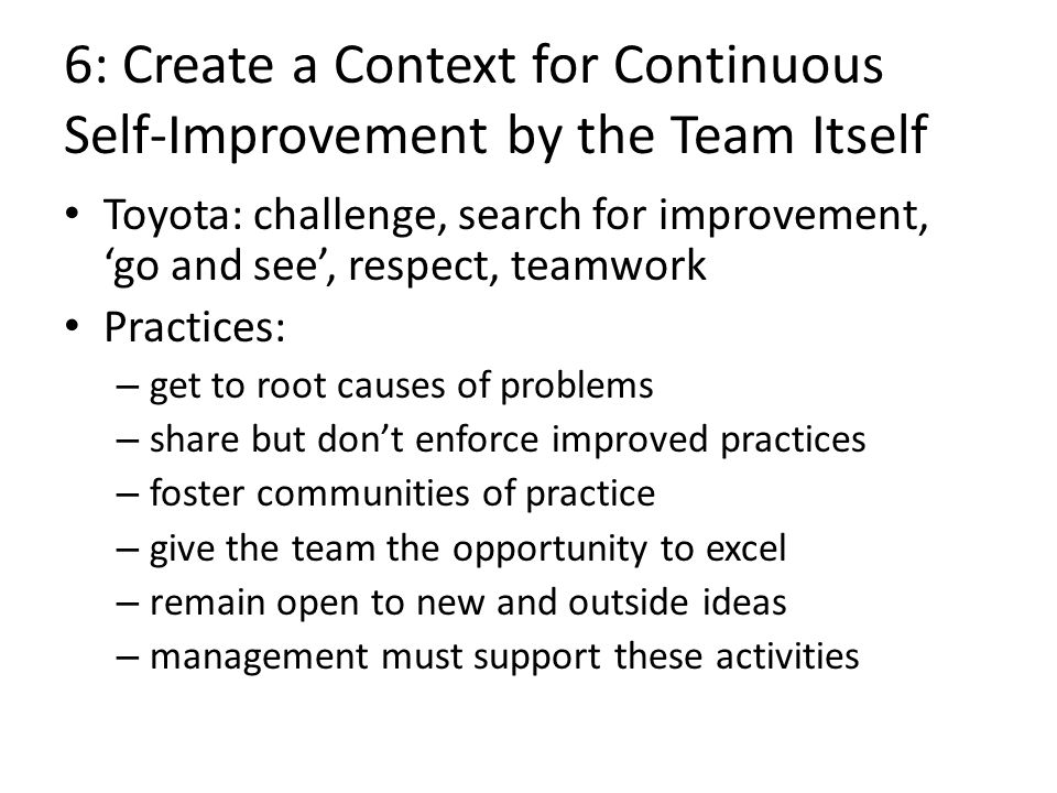 6: Create a Context for Continuous Self-Improvement by the Team Itself Toyota: challenge, search for improvement, go and see, respect, teamwork Practi