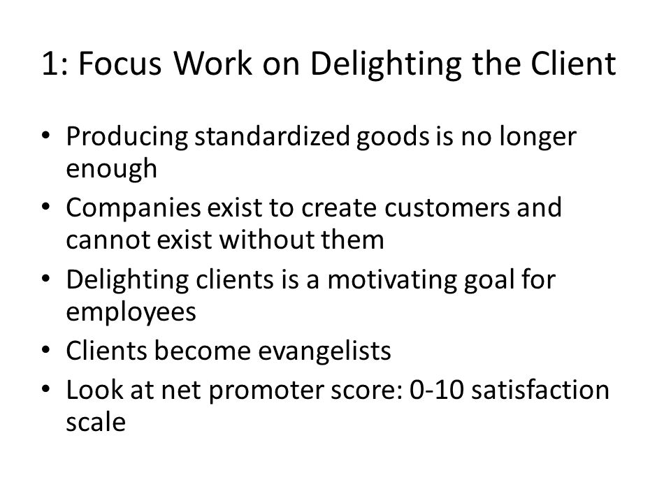 1: Focus Work on Delighting the Client Producing standardized goods is no longer enough Companies exist to create customers and cannot exist without them Delighting clients is a motivating goal for employees Clients become evangelists Look at net promoter score: 0-10 satisfaction scale