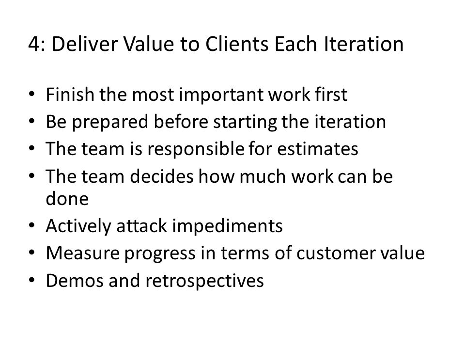 4: Deliver Value to Clients Each Iteration Finish the most important work first Be prepared before starting the iteration The team is responsible for estimates The team decides how much work can be done Actively attack impediments Measure progress in terms of customer value Demos and retrospectives