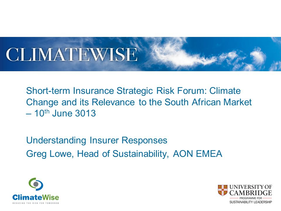Short-term Insurance Strategic Risk Forum: Climate Change and its Relevance to the South African Market – 10 th June 3013 Understanding Insurer Responses Greg Lowe, Head of Sustainability, AON EMEA