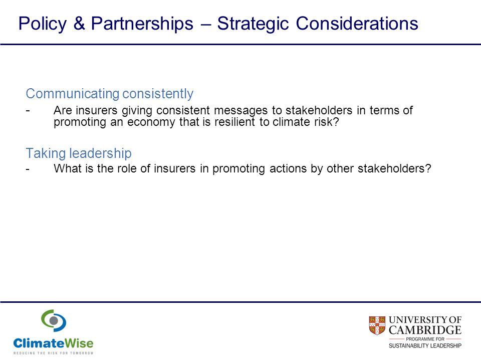 Policy & Partnerships – Strategic Considerations Communicating consistently - Are insurers giving consistent messages to stakeholders in terms of promoting an economy that is resilient to climate risk.