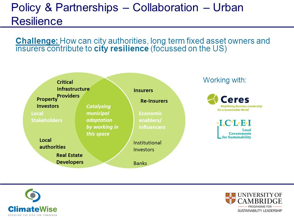 Policy & Partnerships – Collaboration – Urban Resilience Challenge: How can city authorities, long term fixed asset owners and insurers contribute to city resilience (focussed on the US) Working with: