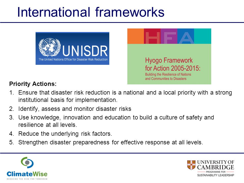 International frameworks Priority Actions: 1.Ensure that disaster risk reduction is a national and a local priority with a strong institutional basis for implementation.