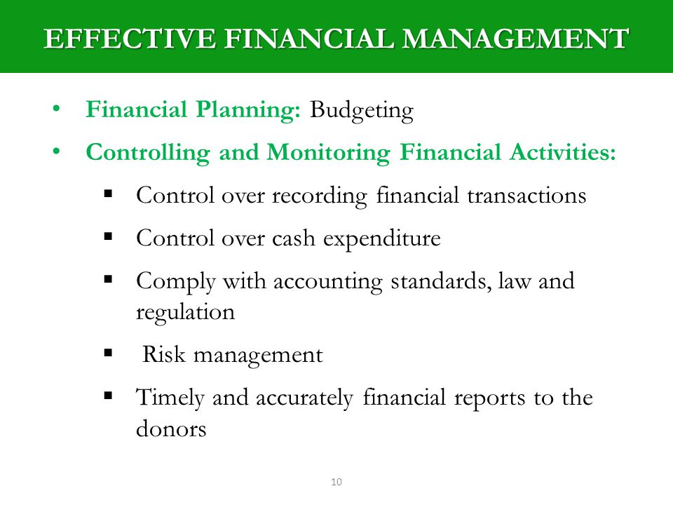 EFFECTIVE FINANCIAL MANAGEMENT 10 Financial Planning: Budgeting Controlling and Monitoring Financial Activities: Control over recording financial transactions Control over cash expenditure Comply with accounting standards, law and regulation Risk management Timely and accurately financial reports to the donors