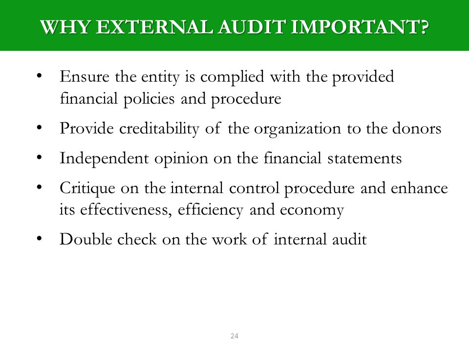 24 Ensure the entity is complied with the provided financial policies and procedure Provide creditability of the organization to the donors Independent opinion on the financial statements Critique on the internal control procedure and enhance its effectiveness, efficiency and economy Double check on the work of internal audit