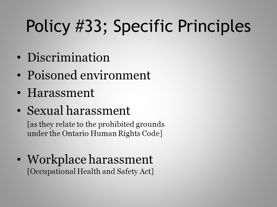 Policy #33; Specific Principles Discrimination Poisoned environment Harassment Sexual harassment [as they relate to the prohibited grounds under the Ontario Human Rights Code] Workplace harassment [Occupational Health and Safety Act]