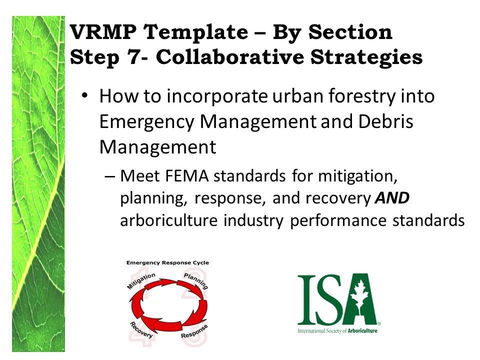 VRMP Template – By Section Step 7- Collaborative Strategies How to incorporate urban forestry into Emergency Management and Debris Management – Meet FEMA standards for mitigation, planning, response, and recovery AND arboriculture industry performance standards