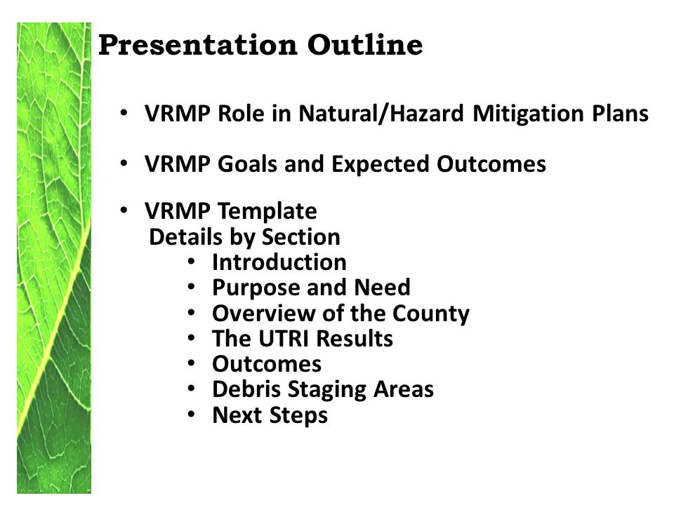 Presentation Outline VRMP Role in Natural/Hazard Mitigation Plans VRMP Goals and Expected Outcomes VRMP Template Details by Section Introduction Purpose and Need Overview of the County The UTRI Results Outcomes Debris Staging Areas Next Steps