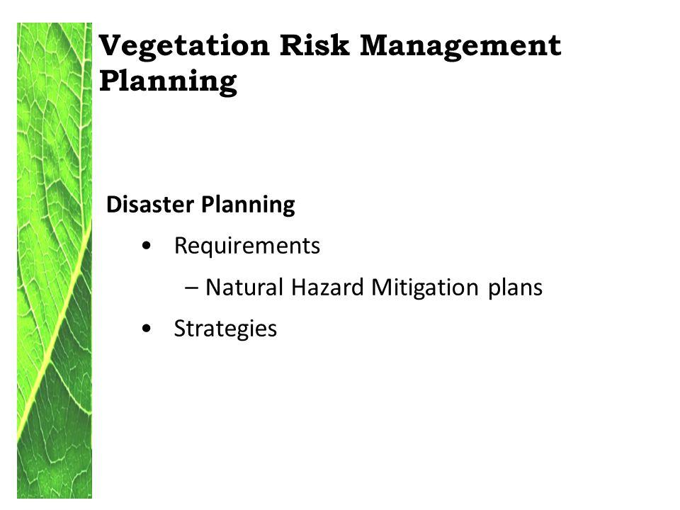 Vegetation Risk Management Planning Disaster Planning Requirements – Natural Hazard Mitigation plans Strategies