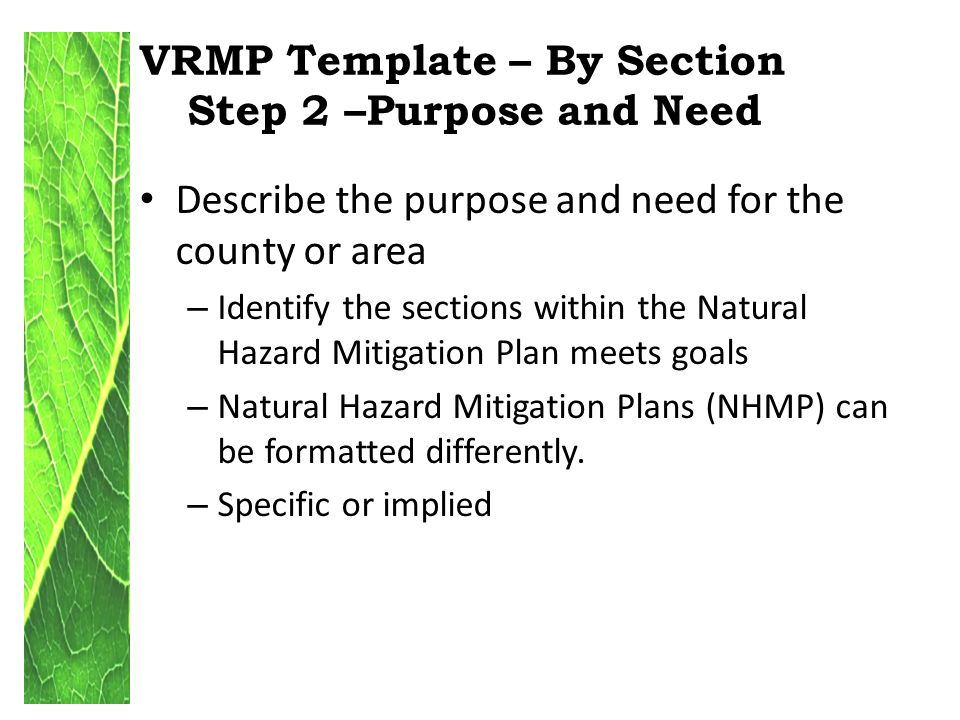 VRMP Template – By Section Step 2 –Purpose and Need Describe the purpose and need for the county or area – Identify the sections within the Natural Hazard Mitigation Plan meets goals – Natural Hazard Mitigation Plans (NHMP) can be formatted differently.