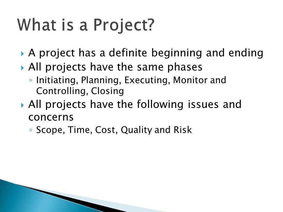 A project has a definite beginning and ending All projects have the same phases Initiating, Planning, Executing, Monitor and Controlling, Closing All projects have the following issues and concerns Scope, Time, Cost, Quality and Risk